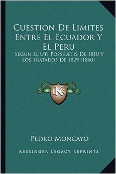 Book Cuestion de Limites Entre El Ecuador y El Peru: Segun El Uti Possidetis de 1810 y Los Tratados de 1829 (1860)