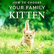 How to Choose Your Family Kitten: The Art of Raising a Kitten, a Practical Guide to Make Them Part of the Fami