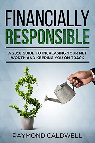 Financially Responsible: A 2018 Guide To Increasing Your Net Worth And  Keeping You On Track