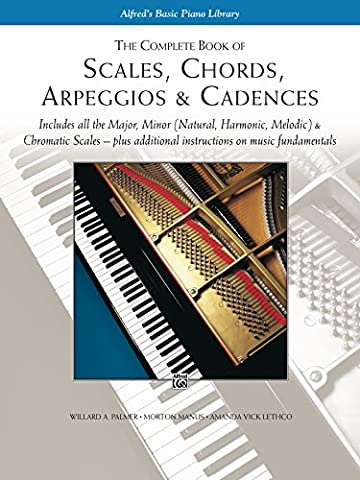 Scales, Chords, Arpeggios & Cadences - Complete Book: Piano Technique - Includes all the Major, Minor (Natural, Harmonic, Melodic) & Chromatic Scales - ... Instructions on Music - Complete Keyboard Music