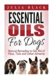 Essential Oils: Natural Remedies to Get Rid of Fleas, Ticks and Other Ailments (Essential Oils Benefits, Essential Oils for Dogs, Natural Remedies)