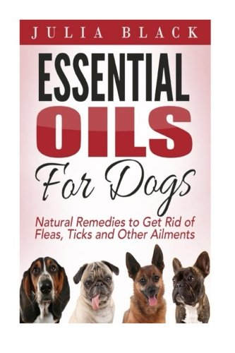 Essential Oils: Natural Remedies to Get Rid of Fleas, Ticks and Other Ailments (Essential Oils Benefits, Essential Oils for Dogs, Natural Remedies) pdf epub