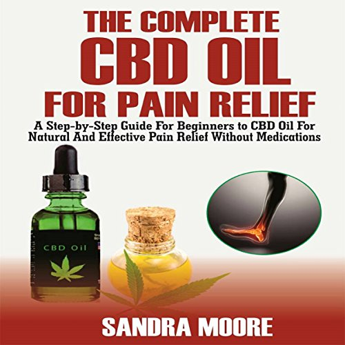 The Complete CBD OIL for Pain Relief: A Step-by-Step Guide for Beginners to CBD Oil for Natural and Effective Pain Relief Without Medications