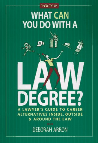 What Can You Do With a Law Degree?: A Lawyers' Guide to Career Alternatives Inside, Outside & Around the Law (Best Alternative Careers For Lawyers)