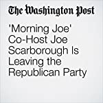 'Morning Joe' Co-Host Joe Scarborough Is Leaving the Republican Party | Katie Mettler