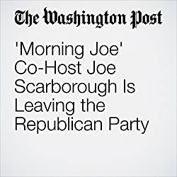 'Morning Joe' Co-Host Joe Scarborough Is Leaving the Republican Party