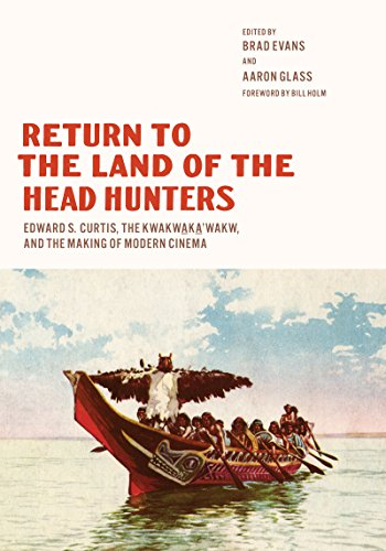 Return to the Land of the Head Hunters: Edward S. Curtis, the Kwakwaka'wakw, and the Making of Modern Cinema (Native Art of the Pacific Northwest: A Bill Holm Center) (Return Of The Headhunters)