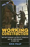 Working Construction: Why White Working-Class Men Put Themselves - and the Labor Movement - in Harm's Way, Kris Paap, 0801472865