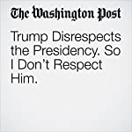 Trump Disrespects the Presidency. So I Don't Respect Him.   Richard Cohen