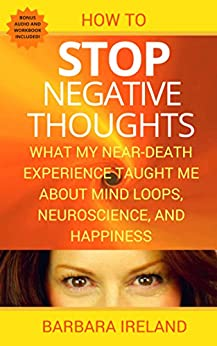 How To Stop Negative Thoughts: What My Near-Death-Experience Taught Me About Mind Loops, Neuroscience, and Happiness by [Ireland, Barbara]