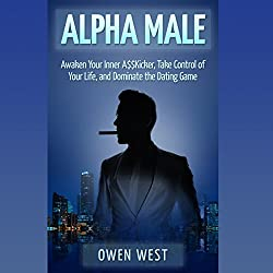 Alpha Male: Awaken the Inner A$$kicker, Take Control of Your Life, and Dominate the Dating Game