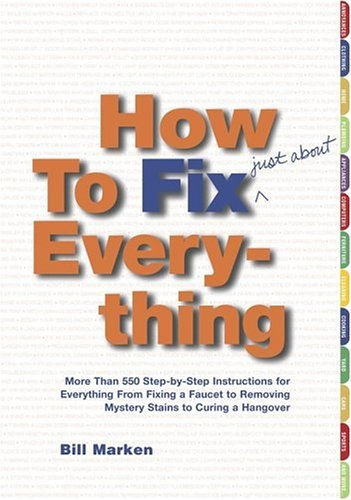 (How to Fix (Just About) Everything: More Than 550 Step-by-Step Instructions for Everything from Fixing a Faucet to Removing Mystery Stains to Curing a Hangover)