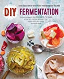 DIY Fermentation: Over 100 Step-By-Step Home Fermentation Recipes