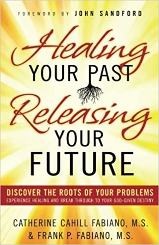 Healing Your Past, Releasing Your Future: Discover the Roots of Your Problems, Experience Healing and Breakthrough to Your God-given Destiny by Catherine Cahill Fabiano (2012-04-16)