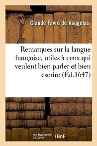 Remarques sur la langue françoise, utiles à ceux qui veulent bien parler et bien escrire (Éd.1647) par Claude Favre de Vaugelas