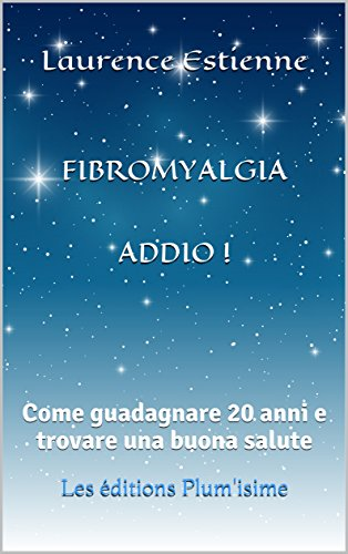 (FIBROMYALGIA ADDIO !: Come guadagnare 20 anni e trovare una buona salute (Italian Edition))