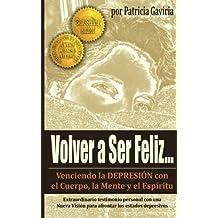 """""""Volver a Ser Feliz... Venciendo la Depresion con el Cuerpo, la Mente y el Espiritu"""": ¡Una NUEVA VISIÓN en el tema de la DEPRESIÓN! (Spanish Edition)"""