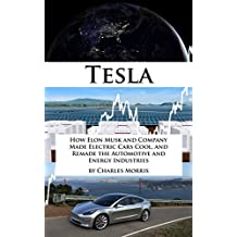 Tesla Motors: How Elon Musk and Company Made Electric Cars Cool, and Remade the Automotive and Energy Industries