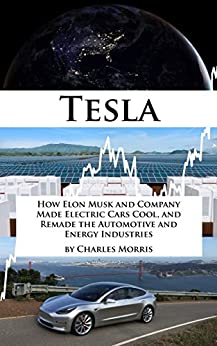Tesla Motors: How Elon Musk and Company Made Electric Cars Cool, and Remade the Automotive and Energy Industries by [Morris, Charles]