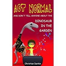 Children's Book: Act Normal And Don't Tell Anyone About The Dinosaur In The Garden: Kids book series of funny adventures - chapter books for early and ... Normal- Chapter books for young readers 1)