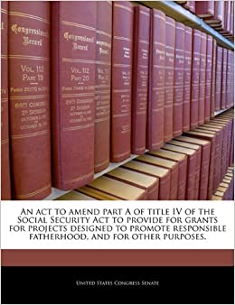 An act to amend part A of title IV of the Social Security Act to provide for grants for projects designed to promote responsible fatherhood, and for other purposes.