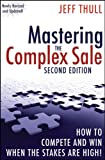 Mastering the Complex Sale: How to Compete and Win When the Stakes Are High! Second Edition