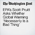 EPA's Scott Pruitt Asks Whether Global Warming 'Necessarily Is a Bad Thing' | Dino Grandoni,Brady Dennis,Chris Mooney
