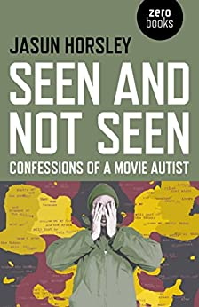 Seen and Not Seen: Confessions of a Movie Autist by [Horsley, Jasun]