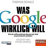 Was Google wirklich will: Wie der einflussreichste Konzern der Welt unsere Zukunft verändert | Thomas Schulz