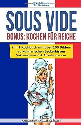 Sous Vide  Bonus   Kochen Für Reiche 2 In 1 Kochbuch Mit über 100 Bildern Zu Kulinarischen Leckerbissen  Vakuumgaren Inkl. Anleitung U.v.m.