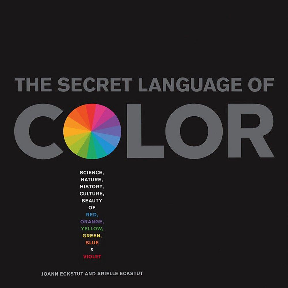 The Secret Language Of Color: Science, Nature, History, Culture, Beauty of  Red, Orange, Yellow, Green, Blue, & Violet: Amazon.it: Eckstut, Arielle,  Eckstut, Joann: Libri in altre lingue
