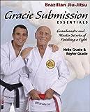 Gracie Submission Essentials: Grandmaster and Master Secrets of Finishing a Fight (1) (Brazilian Jiu-Jitsu series)