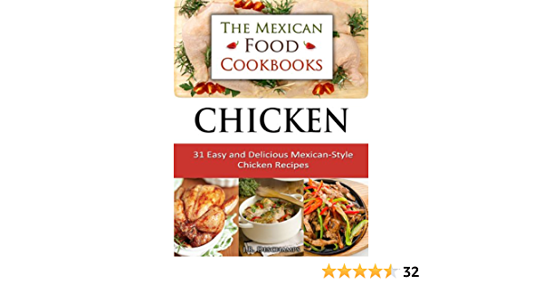 Chicken: 31 Easy and Delicious Mexican-Style Chicken Recipes (The Mexican Food Cookbooks Book 4)