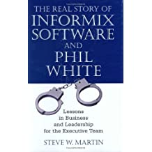 The Real Story of Informix Software and Phil White: Lessons in Business and Leadership for the Executive Team by Steve W. Martin (2005-01-15)