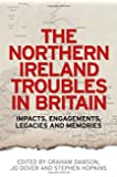 The Northern Ireland Troubles in Britain: Impacts, Engagements, Legacies and Memories