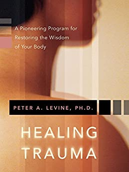 Healing Trauma: A Pioneering Program for Restoring the Wisdom of Your Body by [Levine PhD, Peter A.]