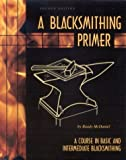 A Blacksmithing Primer : A Course in Basic and Intermediate Blacksmithing, McDaniel, Randy, 0966258916