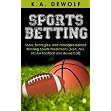 Sports Betting: Tools, Strategies, and Principles Behind Winning Sport Predictions: Sports Investing and Making Money in NBA, NFL, NCAA, Football and Basketball ... Sports Wagering, NFL Betting, NBA Betting)