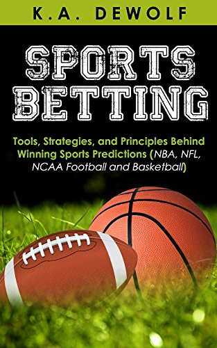 Sports Betting: Tools, Strategies, and Principles Behind Winning Sport Predictions: Sports Investing and Making Money in NBA, NFL, NCAA, Football and Basketball ... Sports Wagering, NFL Betting, NBA (Ncaa Tools)