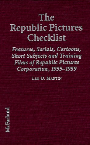 The Republic Pictures Checklist: Features, Serials, Cartoons, Short Subjects, and Training Films of Republic Pictures Co