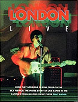 Book London Live: From the 'Yardbirds' to 'Pink Floyd' to the 'Sex Pistols' - The Inside Story of Live Bands in the Capital's Trail Blazing Music Clubs (Sounds of the Cities)