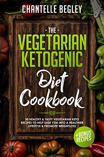 The Vegetarian Ketogenic Diet Cookbook: 50 Healthy & Tasty Vegetarian Keto Recipes To Help Ease You Into A Healthier Lifestyle & Promote Weightloss! by Chantelle Begley