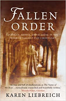 Fallen Order: Intrigue, Heresy, and Scandal in the Rome of Galileo and Caravaggio by Karen Liebreich (2005-04-14)
