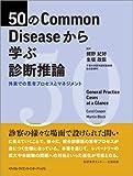 50のCommon Diseaseから学ぶ診断推論 外来での思考プロセスとマネジメント