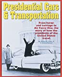 Presidential Cars & Transportation: From Horse and Carriage to Air Force One, the Story of How the Presidents of the United States Travel