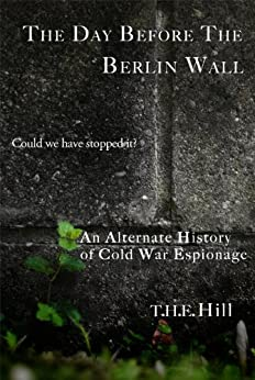 The Day Before the Berlin Wall: Could We Have Stopped It? -- An Alternate History of Cold War Espionage by [Hill, T.H.E.]