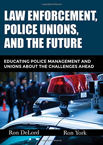 Law Enforcement, Police Unions, and the Future: Educating Police Management and Unions About the Challenges ()