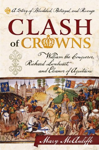 Clash Of Crowns: William The Conqueror, Richard Lionheart, And Eleanor Of Aquitaine―A Story Of Bloodshed, Betrayal, And Revenge