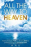 All the Way to Heaven: How to find your Path in Life as a Soul by understanding the Universal Laws
