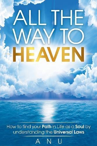 Read Online All the Way to Heaven: How to find your Path in Life as a Soul by understanding the Universal Laws ebook
